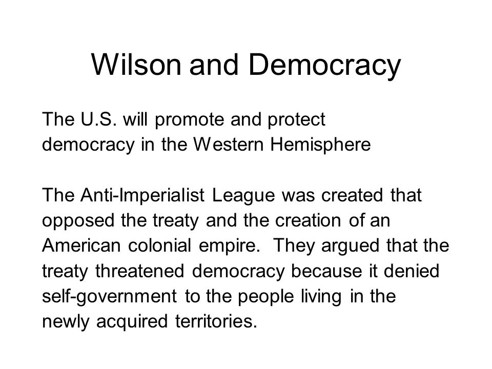 Wilson and Democracy The U.S. will promote and protect democracy in the Western Hemisphere The Anti-Imperialist League was created that opposed the tr