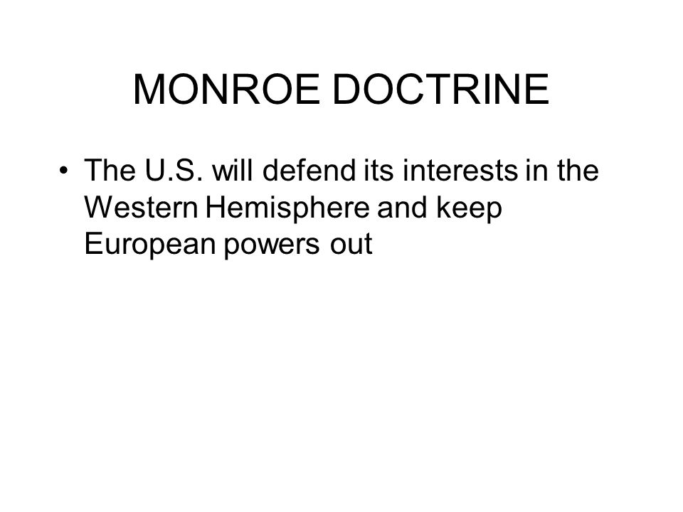 MONROE DOCTRINE The U.S. will defend its interests in the Western Hemisphere and keep European powers out