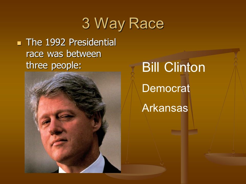 3 Way Race The 1992 Presidential race was between three people: The 1992 Presidential race was between three people: Bill Clinton Democrat Arkansas