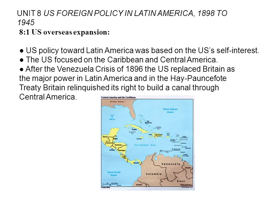 UNIT 8 US FOREIGN POLICY IN LATIN AMERICA, 1898 TO 1945 8:1 US overseas expansion: US policy toward Latin America was based on the USs self-interest.