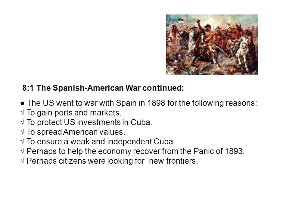 8:1 The Spanish-American War continued: The US went to war with Spain in 1898 for the following reasons: To gain ports and markets.
