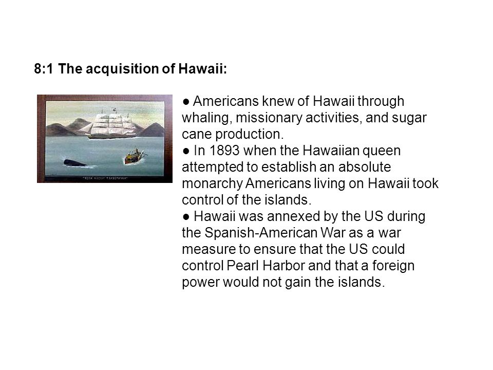 8:1 The acquisition of Hawaii: Americans knew of Hawaii through whaling, missionary activities, and sugar cane production. In 1893 when the Hawaiian q