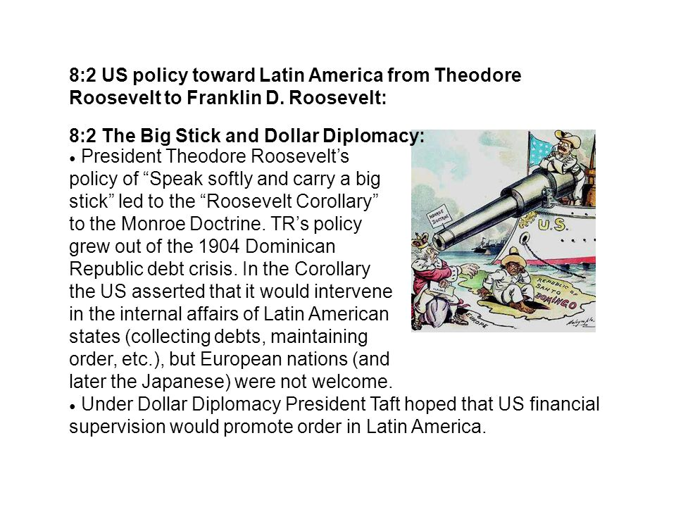 8:2 US policy toward Latin America from Theodore Roosevelt to Franklin D. Roosevelt: 8:2 The Big Stick and Dollar Diplomacy: President Theodore Roosev