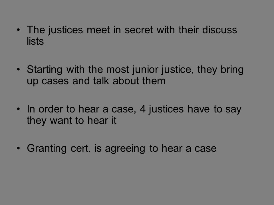 The justices meet in secret with their discuss lists Starting with the most junior justice, they bring up cases and talk about them In order to hear a case, 4 justices have to say they want to hear it Granting cert.