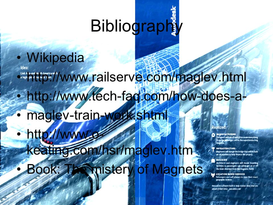 Bibliography Wikipedia http://www.railserve.com/maglev.html http://www.tech-faq.com/how-does-a- maglev-train-work.shtml http://www.o- keating.com/hsr/maglev.htm Book: The mistery of Magnets