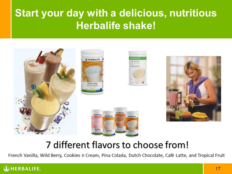 17 Start your day with a delicious, nutritious Herbalife shake! 7 different flavors to choose from! French Vanilla, Wild Berry, Cookies n Cream, Pina