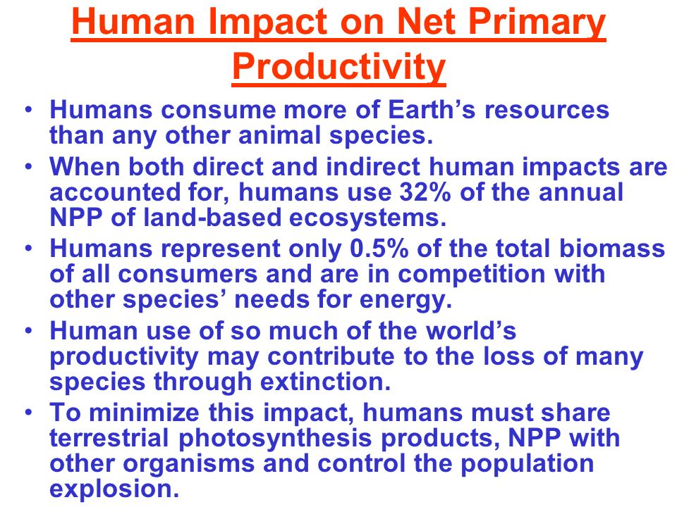 Human Impact on Net Primary Productivity Humans consume more of Earths resources than any other animal species. When both direct and indirect human im