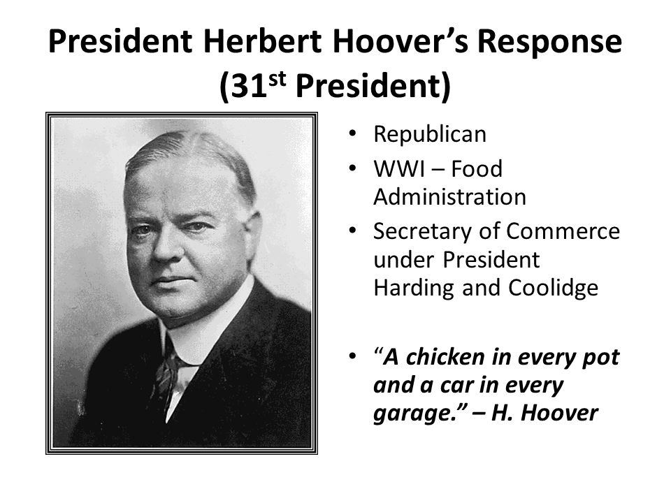 President Herbert Hoovers Response (31 st President) Republican WWI – Food Administration Secretary of Commerce under President Harding and Coolidge A