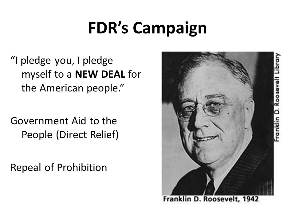 FDRs Campaign I pledge you, I pledge myself to a NEW DEAL for the American people. Government Aid to the People (Direct Relief) Repeal of Prohibition