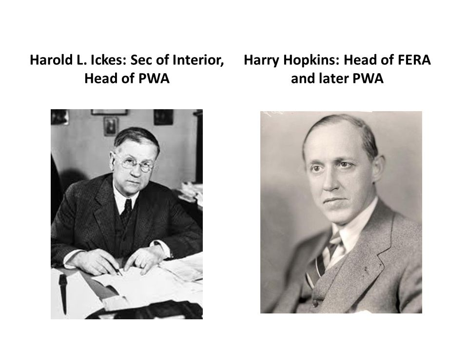 Harold L. Ickes: Sec of Interior, Head of PWA Harry Hopkins: Head of FERA and later PWA