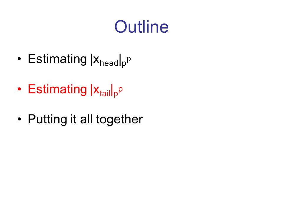 Outline Estimating |x head | p p Estimating |x tail | p p Putting it all together