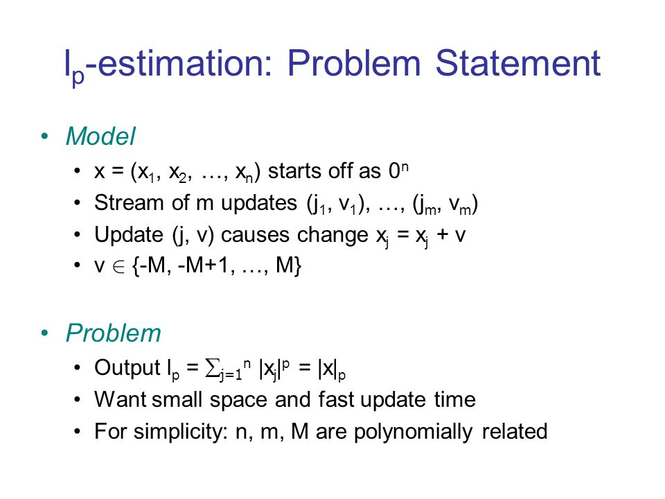 l p -estimation: Problem Statement Model x = (x 1, x 2, …, x n ) starts off as 0 n Stream of m updates (j 1, v 1 ), …, (j m, v m ) Update (j, v) causes change x j = x j + v v 2 {-M, -M+1, …, M} Problem Output l p = j=1 n |x j | p = |x| p Want small space and fast update time For simplicity: n, m, M are polynomially related
