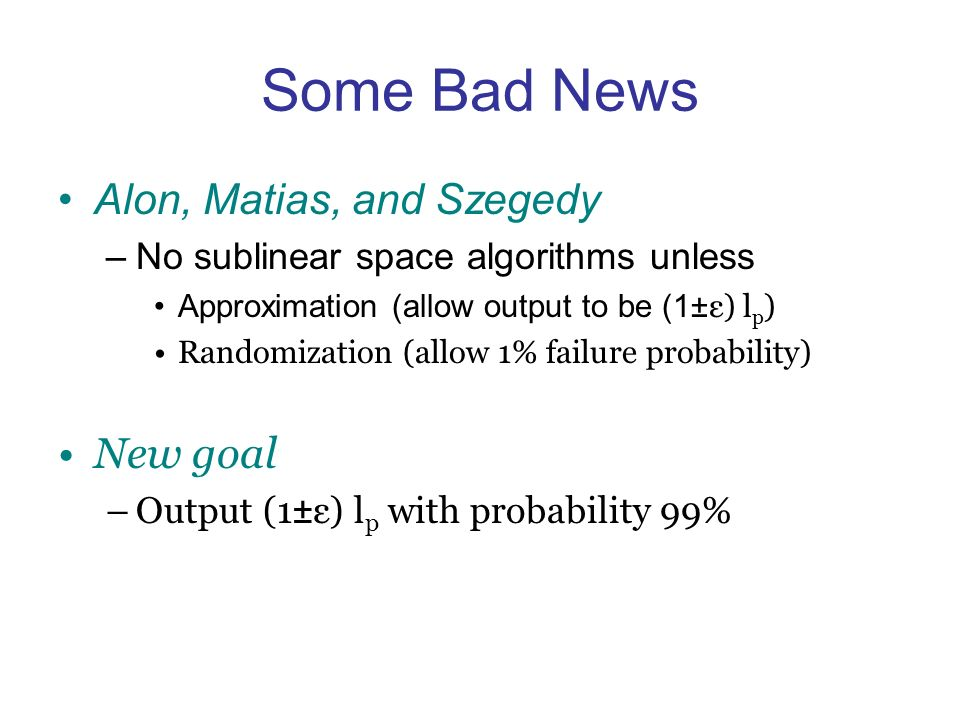 Some Bad News Alon, Matias, and Szegedy –No sublinear space algorithms unless Approximation (allow output to be (1± ε) l p ) Randomization (allow 1% failure probability) New goal –Output (1±ε) l p with probability 99%