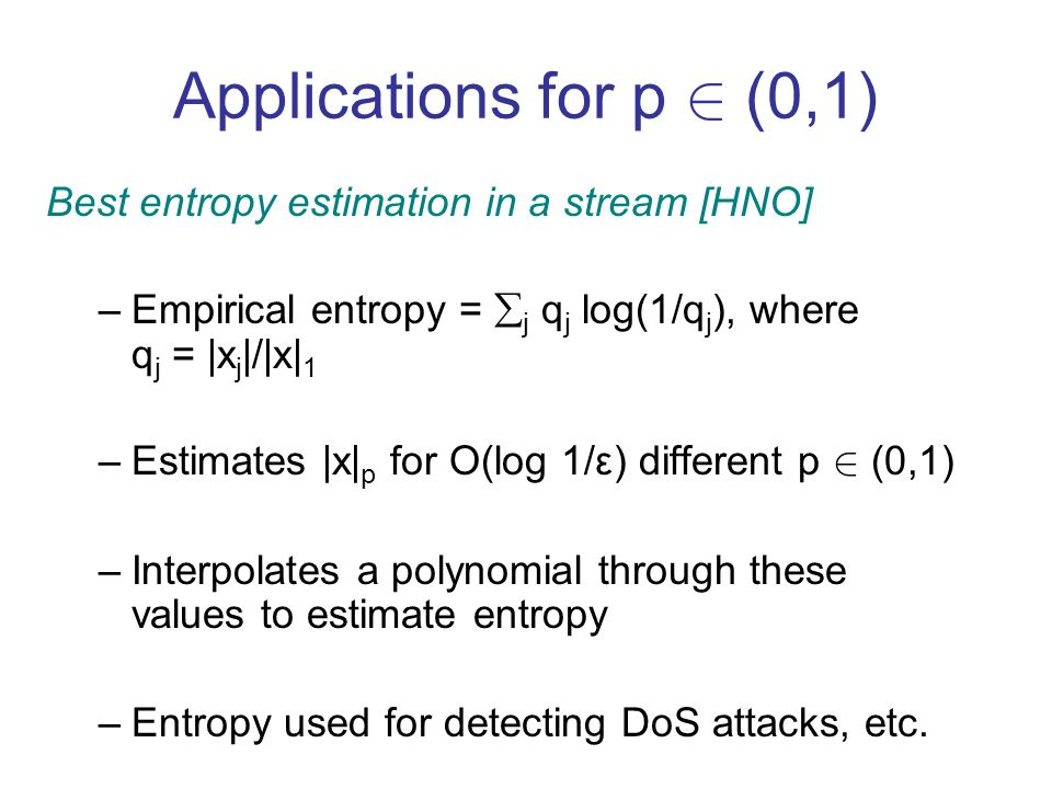 Applications for p 2 (0,1) Best entropy estimation in a stream [HNO] –Empirical entropy = j q j log(1/q j ), where q j = |x j |/|x| 1 –Estimates |x| p for O(log 1/ε) different p 2 (0,1) –Interpolates a polynomial through these values to estimate entropy –Entropy used for detecting DoS attacks, etc.