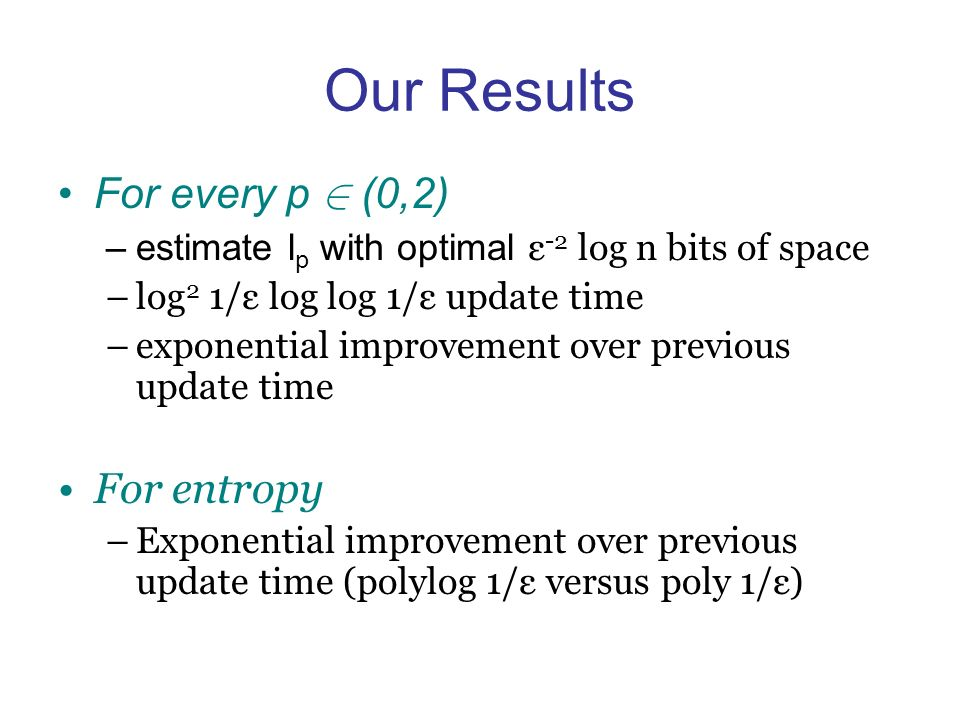 Our Results For every p 2 (0,2) –estimate l p with optimal ε -2 log n bits of space –log 2 1/ε log log 1/ε update time –exponential improvement over previous update time For entropy –Exponential improvement over previous update time (polylog 1/ε versus poly 1/ε)