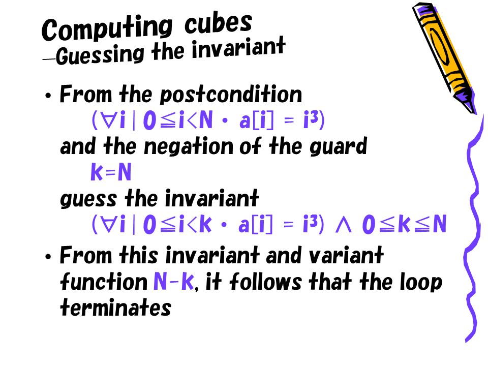 Computing cubes Guessing the invariant From the postcondition (i | 0i<N a[i] = i 3 ) and the negation of the guard k=N guess the invariant (i | 0i<k a[i] = i 3 ) 0kN From this invariant and variant function N-k, it follows that the loop terminates