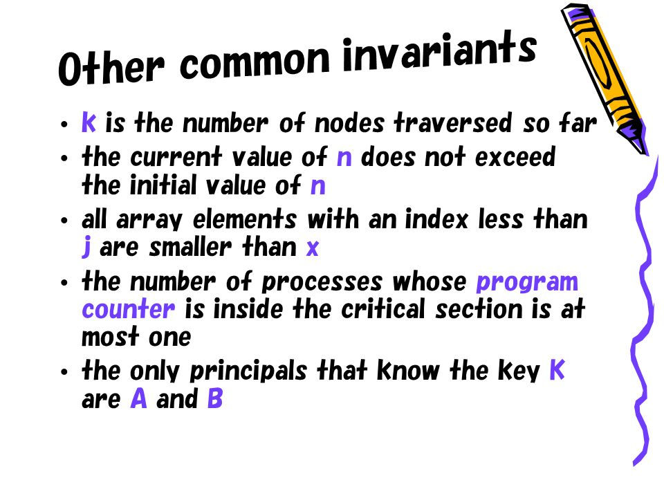 Other common invariants k is the number of nodes traversed so far the current value of n does not exceed the initial value of n all array elements with an index less than j are smaller than x the number of processes whose program counter is inside the critical section is at most one the only principals that know the key K are A and B