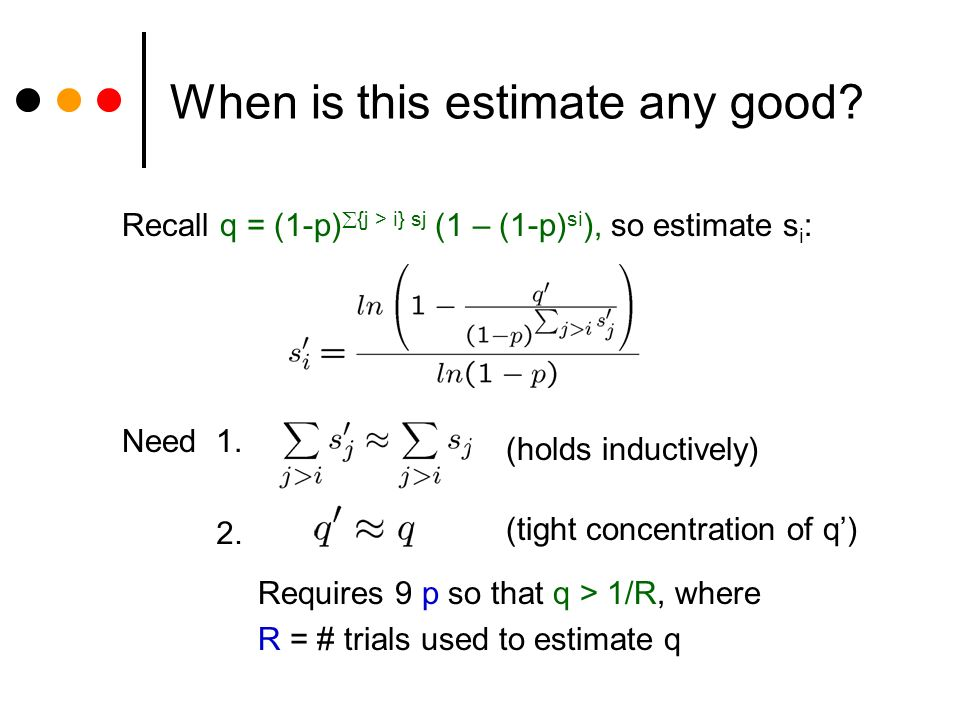 When is this estimate any good? Recall q = (1-p) {j > i} sj (1 – (1-p) si ), so estimate s i : Need 1. (holds inductively) 2. Requires 9 p so that q >