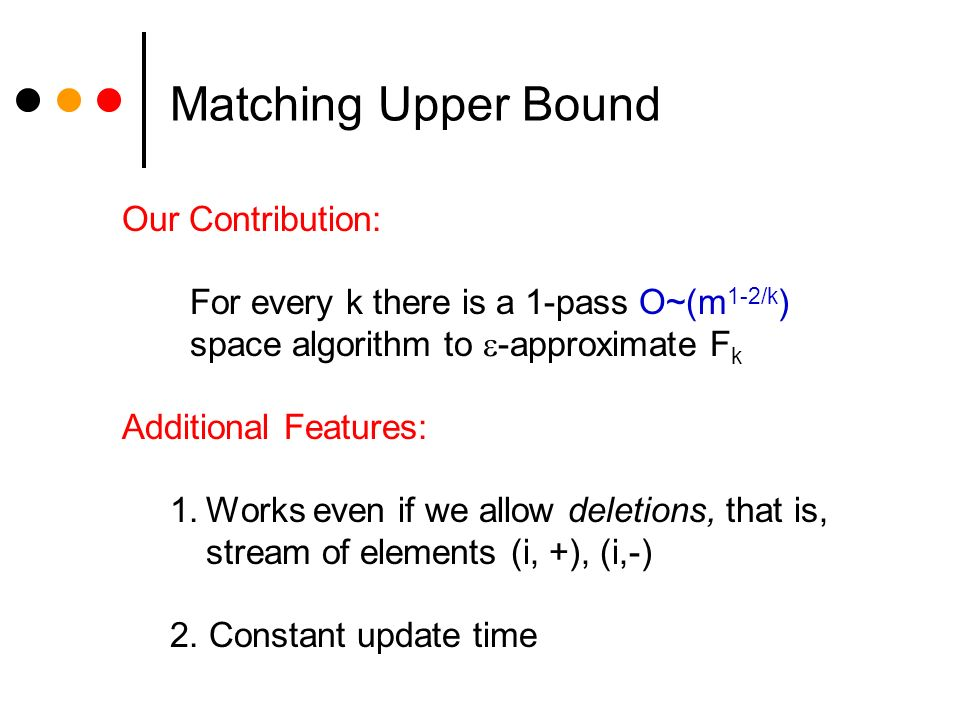 Matching Upper Bound Our Contribution: For every k there is a 1-pass O~(m 1-2/k ) space algorithm to -approximate F k Additional Features: 1.Works even if we allow deletions, that is, stream of elements (i, +), (i,-) 2.