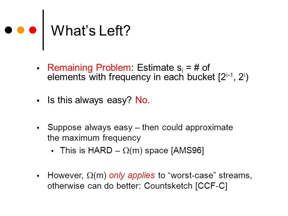 Whats Left? Remaining Problem: Estimate s i = # of elements with frequency in each bucket [2 i-1, 2 i ) Is this always easy? No. Suppose always easy –