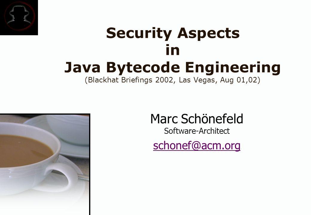 Security Aspects in Java Bytecode Engineering (Blackhat Briefings 2002, Las Vegas, Aug 01,02) Marc Schönefeld Software-Architect schonef@acm.org
