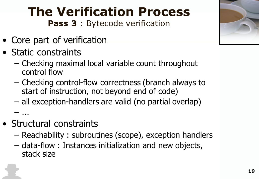 19 The Verification Process Pass 3 : Bytecode verification Core part of verification Static constraints –Checking maximal local variable count through