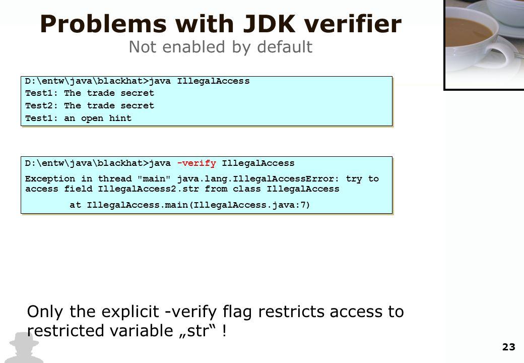 23 Problems with JDK verifier Not enabled by default D:\entw\java\blackhat>java IllegalAccess Test1: The trade secret Test2: The trade secret Test1: a
