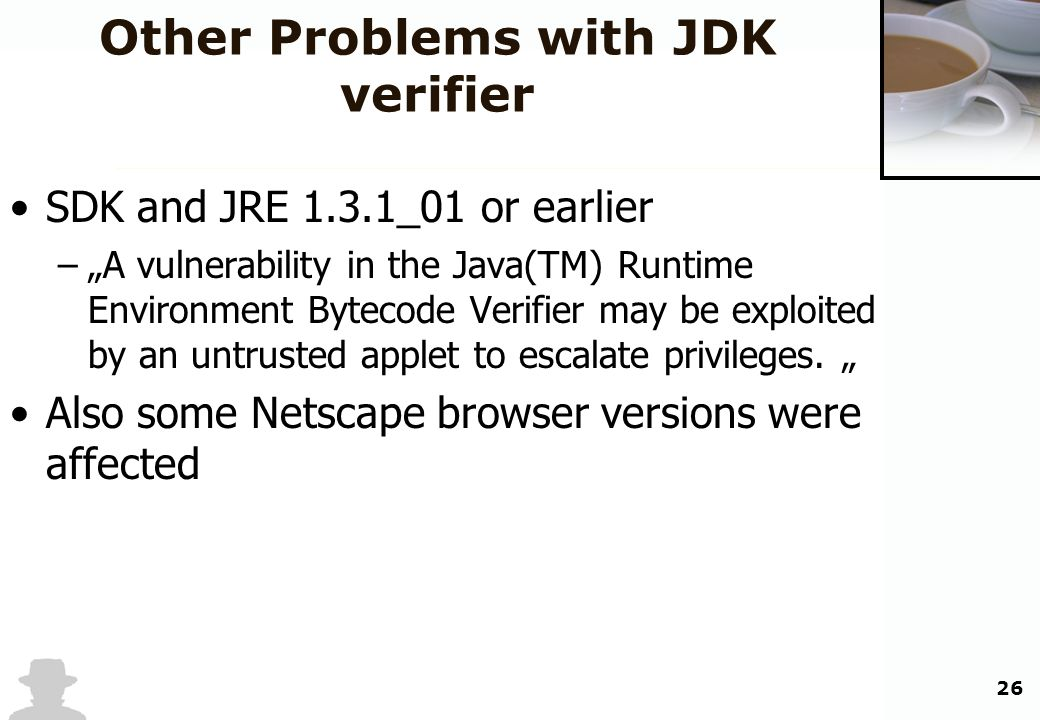 26 Other Problems with JDK verifier SDK and JRE 1.3.1_01 or earlier –A vulnerability in the Java(TM) Runtime Environment Bytecode Verifier may be expl