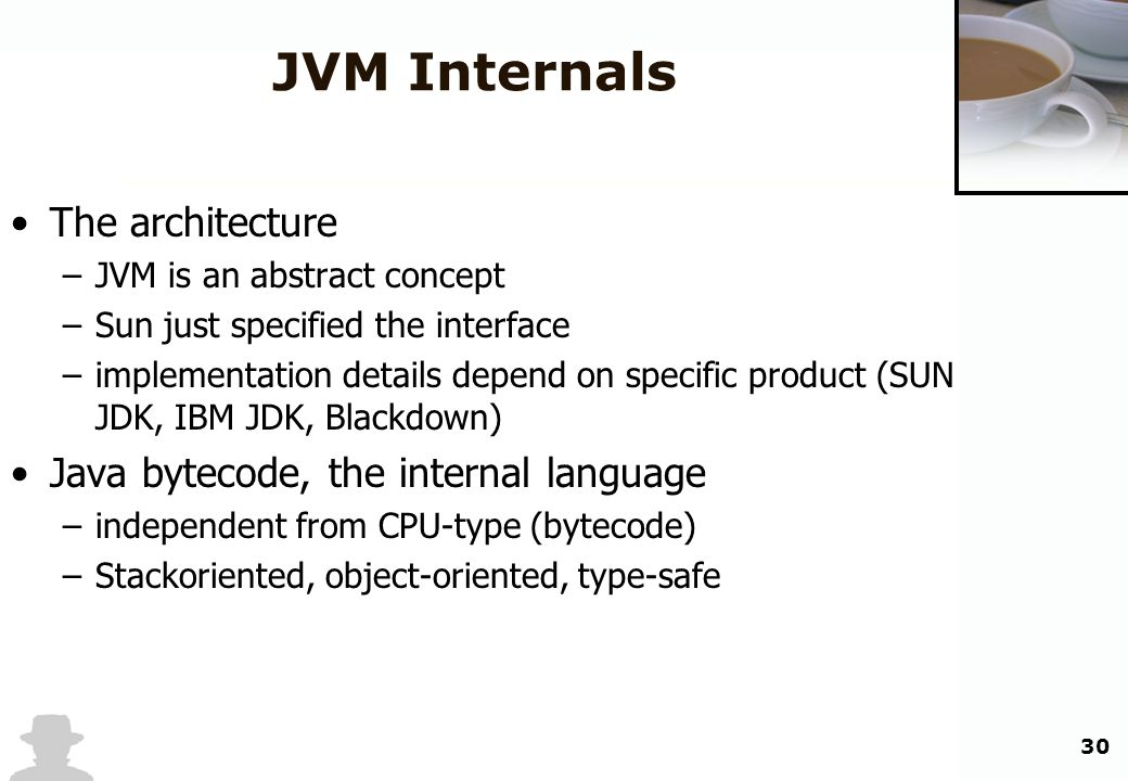 30 JVM Internals The architecture –JVM is an abstract concept –Sun just specified the interface –implementation details depend on specific product (SU