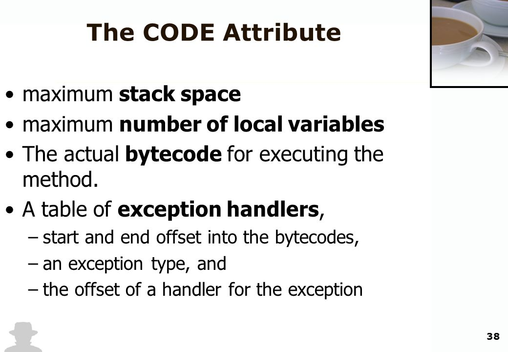 38 The CODE Attribute maximum stack space maximum number of local variables The actual bytecode for executing the method. A table of exception handler