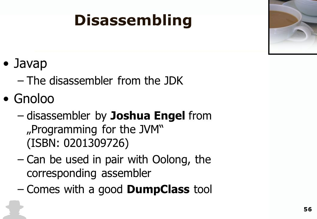 56 Disassembling Javap –The disassembler from the JDK Gnoloo –disassembler by Joshua Engel from Programming for the JVM (ISBN: 0201309726) –Can be use
