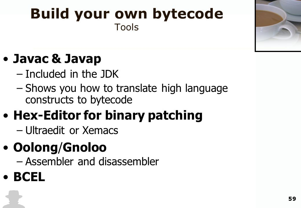 59 Build your own bytecode Tools Javac & Javap –Included in the JDK –Shows you how to translate high language constructs to bytecode Hex-Editor for bi