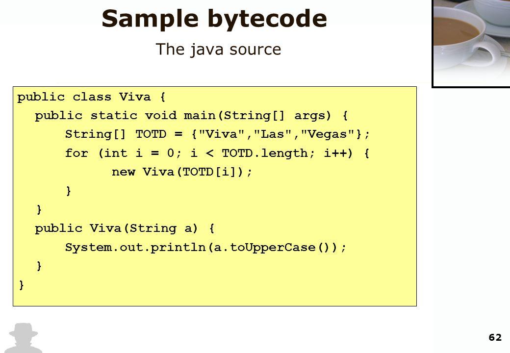 62 Sample bytecode The java source public class Viva { public static void main(String[] args) { String[] TOTD = {