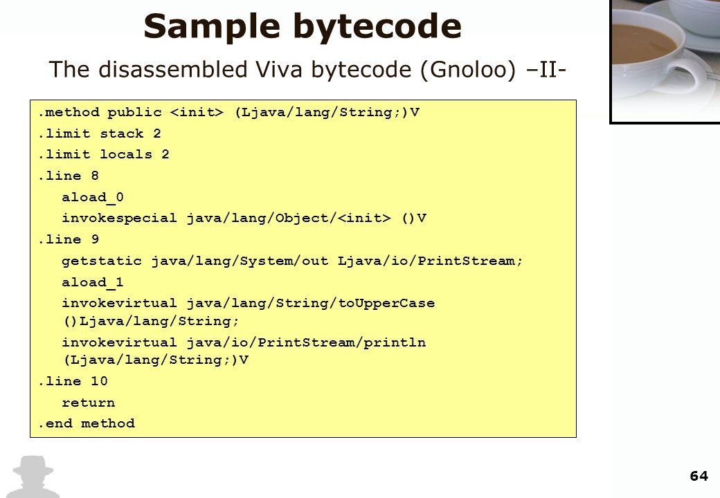 64 Sample bytecode The disassembled Viva bytecode (Gnoloo) –II-.method public (Ljava/lang/String;)V.limit stack 2.limit locals 2.line 8 aload_0 invoke