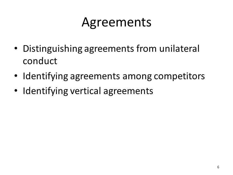6 Agreements Distinguishing agreements from unilateral conduct Identifying agreements among competitors Identifying vertical agreements