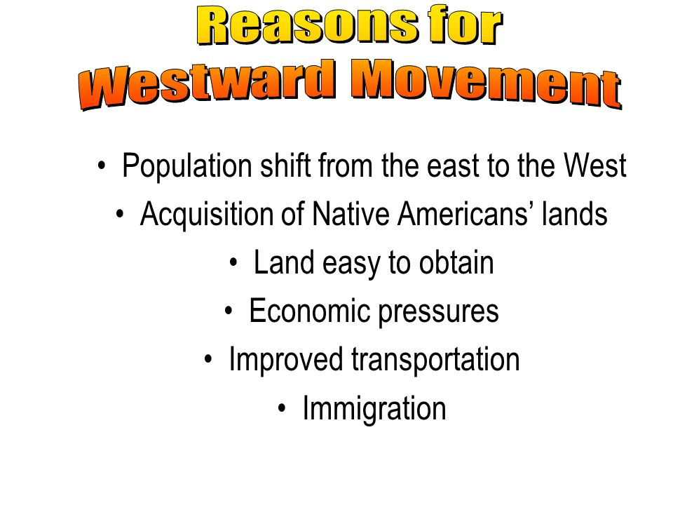 Population shift from the east to the West Acquisition of Native Americans lands Land easy to obtain Economic pressures Improved transportation Immigr