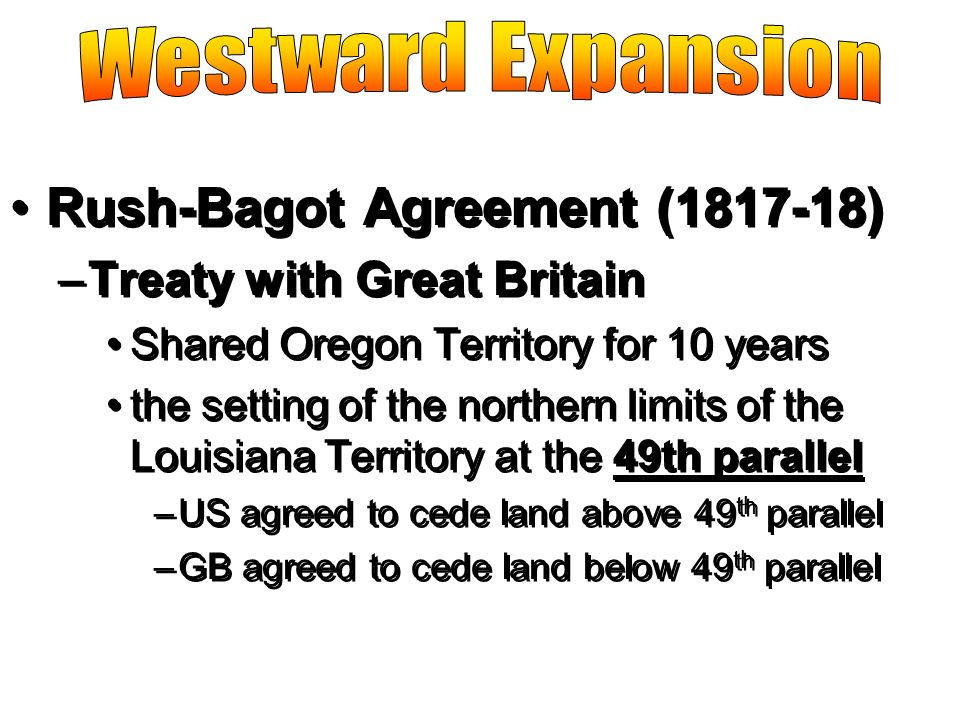 Rush-Bagot Agreement (1817-18) –Treaty with Great Britain Shared Oregon Territory for 10 years the setting of the northern limits of the Louisiana Ter