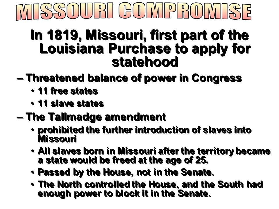 In 1819, Missouri, first part of the Louisiana Purchase to apply for statehood –Threatened balance of power in Congress 11 free states 11 slave states