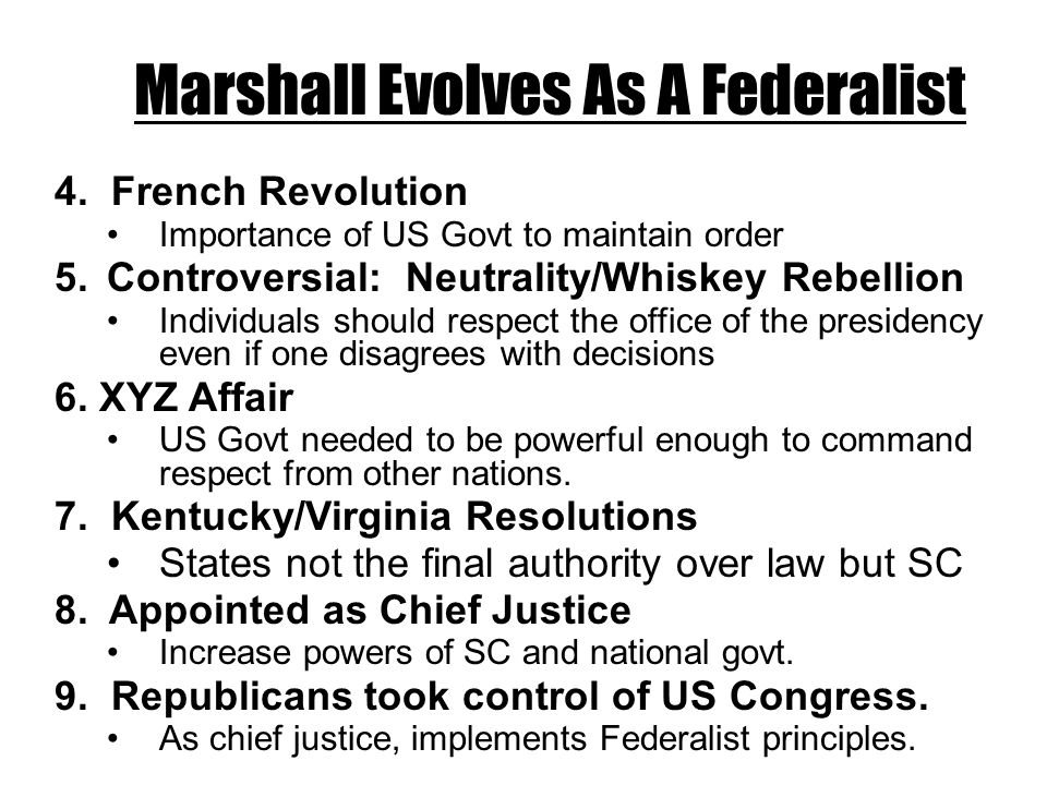 Marshall Evolves As A Federalist 4. French Revolution Importance of US Govt to maintain order 5.Controversial: Neutrality/Whiskey Rebellion Individual