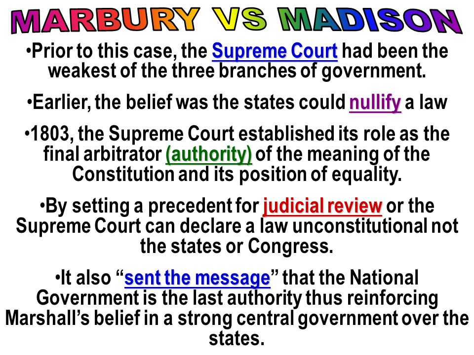 Supreme Court Prior to this case, the Supreme Court had been the weakest of the three branches of government. nullify Earlier, the belief was the stat