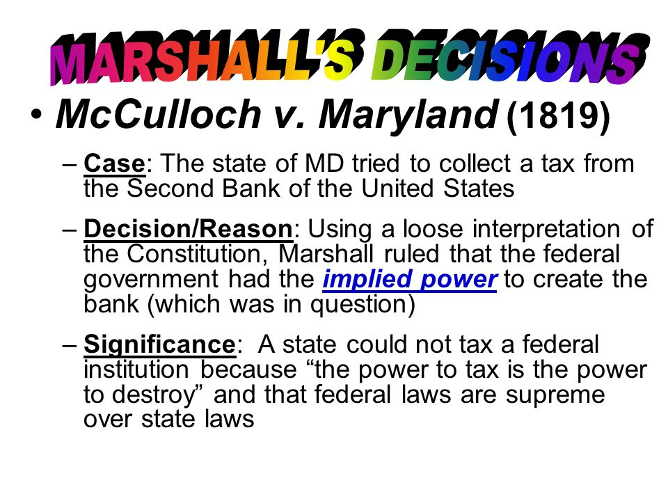 McCulloch v. Maryland (1819) –Case: The state of MD tried to collect a tax from the Second Bank of the United States –Decision/Reason: Using a loose i