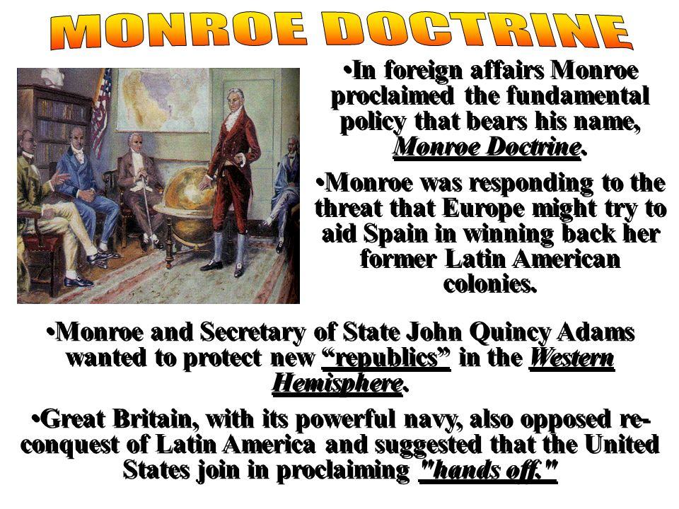 In foreign affairs Monroe proclaimed the fundamental policy that bears his name, Monroe Doctrine. Monroe was responding to the threat that Europe migh