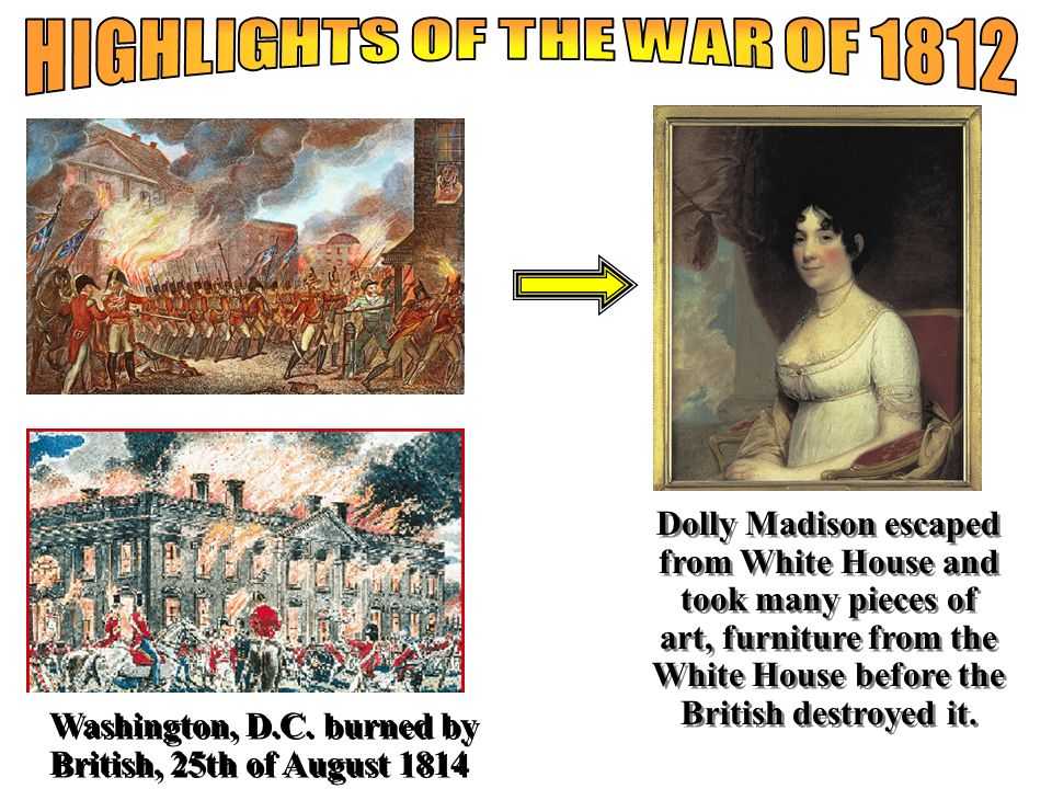 Washington, D.C. burned by British, 25th of August 1814 Dolly Madison escaped from White House and took many pieces of art, furniture from the White H