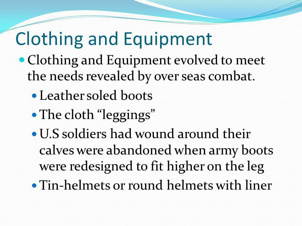 Clothing and Equipment Clothing and Equipment evolved to meet the needs revealed by over seas combat.