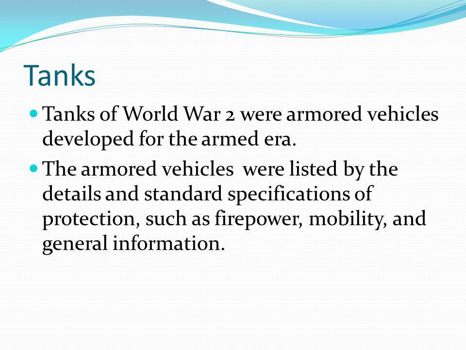 Tanks Tanks of World War 2 were armored vehicles developed for the armed era.