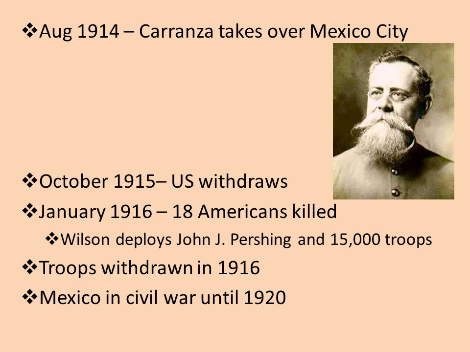 Aug 1914 – Carranza takes over Mexico City October 1915– US withdraws January 1916 – 18 Americans killed Wilson deploys John J.