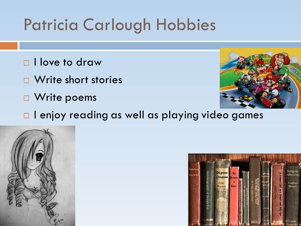 Patricia Carlough Hobbies I love to draw Write short stories Write poems I enjoy reading as well as playing video games