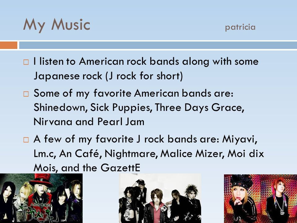 My Music patricia I listen to American rock bands along with some Japanese rock (J rock for short) Some of my favorite American bands are: Shinedown,