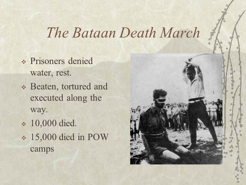 The Bataan Death March Prisoners denied water, rest. Beaten, tortured and executed along the way. 10,000 died. 15,000 died in POW camps