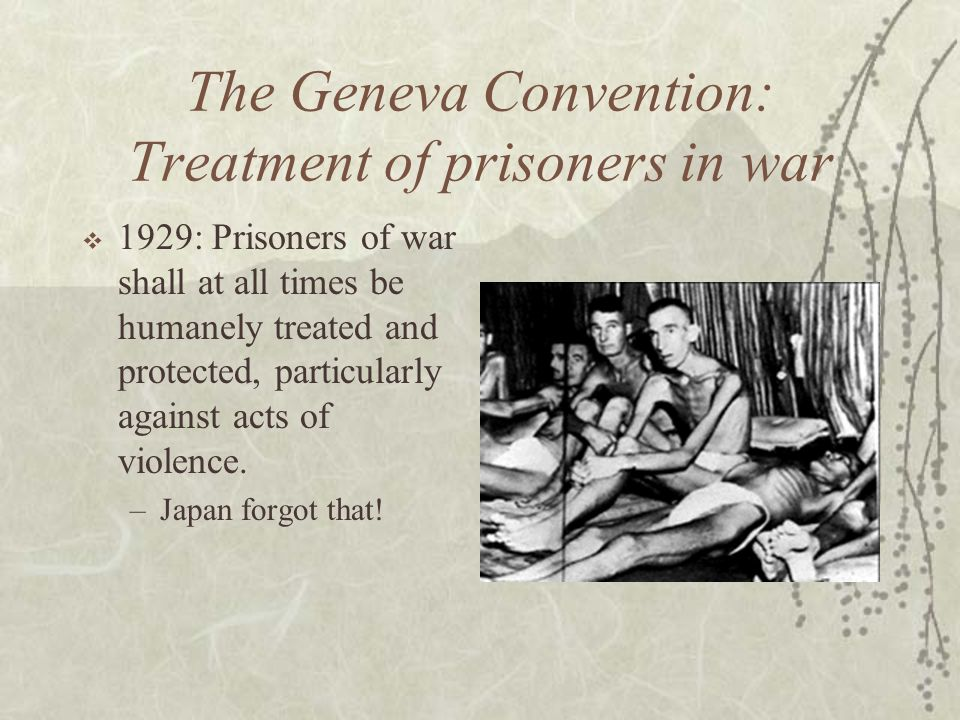 The Geneva Convention: Treatment of prisoners in war 1929: Prisoners of war shall at all times be humanely treated and protected, particularly against